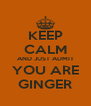 KEEP CALM AND JUST ADMIT  YOU ARE  GINGER - Personalised Poster A4 size