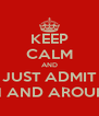 KEEP CALM AND JUST ADMIT YOU WANT ME IN AND AROUND YOUR MOUTH - Personalised Poster A4 size