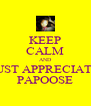 KEEP CALM AND JUST APPRECIATE PAPOOSE - Personalised Poster A4 size