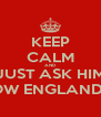 KEEP CALM AND JUST ASK HIM HOW ENGLAND IS - Personalised Poster A4 size