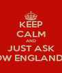 KEEP CALM AND JUST ASK HOW ENGLAND IS - Personalised Poster A4 size