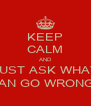 KEEP CALM AND JUST ASK WHAT CAN GO WRONG? - Personalised Poster A4 size
