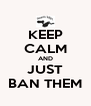 KEEP CALM AND JUST BAN THEM - Personalised Poster A4 size