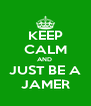 KEEP CALM AND  JUST BE A JAMER - Personalised Poster A4 size