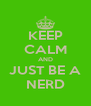 KEEP CALM AND JUST BE A NERD - Personalised Poster A4 size