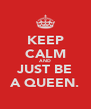 KEEP CALM AND JUST BE A QUEEN. - Personalised Poster A4 size