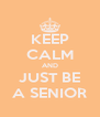 KEEP CALM AND JUST BE A SENIOR - Personalised Poster A4 size