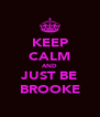 KEEP CALM AND JUST BE BROOKE - Personalised Poster A4 size