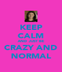 KEEP CALM AND JUST BE CRAZY AND NORMAL - Personalised Poster A4 size
