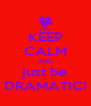 KEEP CALM AND just be DRAMATIC! - Personalised Poster A4 size