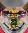 KEEP CALM AND JUST BE EPIC - Personalised Poster A4 size