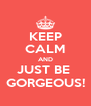 KEEP CALM AND JUST BE  GORGEOUS! - Personalised Poster A4 size