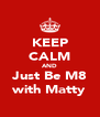 KEEP CALM AND Just Be M8 with Matty - Personalised Poster A4 size