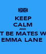 KEEP CALM AND JUST BE MATES WITH EMMA LANE  - Personalised Poster A4 size