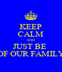 KEEP CALM AND JUST BE  OF OUR FAMILY - Personalised Poster A4 size