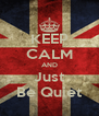 KEEP CALM AND Just Be Quiet - Personalised Poster A4 size