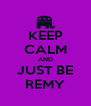 KEEP CALM AND JUST BE REMY - Personalised Poster A4 size