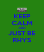 KEEP CALM AND JUST BE RHYS - Personalised Poster A4 size