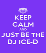 KEEP CALM AND JUST BE THE DJ ICE-D - Personalised Poster A4 size