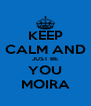 KEEP CALM AND JUST BE YOU MOIRA - Personalised Poster A4 size