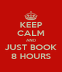 KEEP CALM AND JUST BOOK 8 HOURS - Personalised Poster A4 size