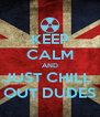KEEP CALM AND JUST CHILL  OUT DUDES - Personalised Poster A4 size