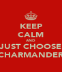 KEEP CALM AND JUST CHOOSE CHARMANDER - Personalised Poster A4 size