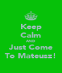 Keep Calm AND Just Come To Mateusz! - Personalised Poster A4 size