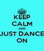 KEEP CALM AND JUST DANCE ON - Personalised Poster A4 size