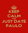KEEP CALM AND JUST DATE PAULO - Personalised Poster A4 size