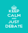 KEEP CALM AND JUST DEBATE - Personalised Poster A4 size