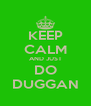 KEEP CALM AND JUST DO DUGGAN - Personalised Poster A4 size