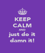 KEEP CALM AND just do it damn it! - Personalised Poster A4 size