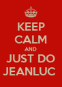 KEEP CALM AND JUST DO JEANLUC  - Personalised Poster A4 size