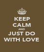 KEEP CALM AND JUST DO WITH LOVE - Personalised Poster A4 size