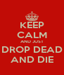 KEEP CALM AND JUST DROP DEAD AND DIE - Personalised Poster A4 size
