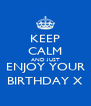 KEEP CALM AND JUST ENJOY YOUR BIRTHDAY X - Personalised Poster A4 size