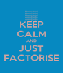 KEEP CALM AND JUST FACTORISE - Personalised Poster A4 size