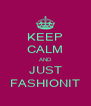 KEEP CALM AND JUST FASHIONIT - Personalised Poster A4 size