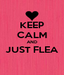 KEEP CALM AND JUST FLEA  - Personalised Poster A4 size