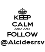 KEEP CALM AND JUST FOLLOW @Alcidesrsv - Personalised Poster A4 size