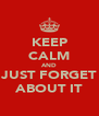 KEEP CALM AND JUST FORGET ABOUT IT - Personalised Poster A4 size