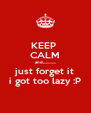 KEEP  CALM and............. just forget it i got too lazy :P - Personalised Poster A4 size