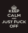 KEEP CALM AND JUST FUCK OFF - Personalised Poster A4 size