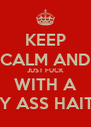 KEEP CALM AND JUST FUCK WITH A SEXY ASS HAITIAN - Personalised Poster A4 size