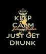 KEEP CALM AND JUST GET DRUNK - Personalised Poster A4 size