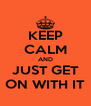 KEEP CALM AND JUST GET ON WITH IT - Personalised Poster A4 size