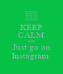 KEEP CALM AND Just go on Instagram  - Personalised Poster A4 size