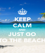 KEEP CALM AND JUST GO TO THE BEACH - Personalised Poster A4 size