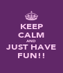 KEEP CALM AND JUST HAVE FUN!! - Personalised Poster A4 size